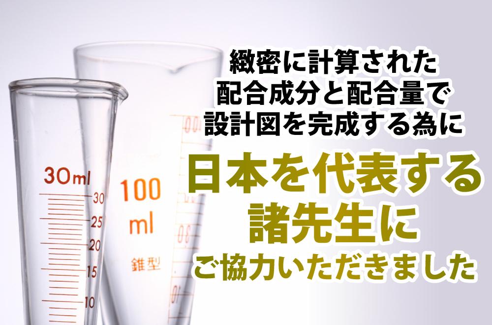 緻密に計算された配合成分と配合量で設計図を完成する為に日本を代表する諸先生にご協力いただきました。