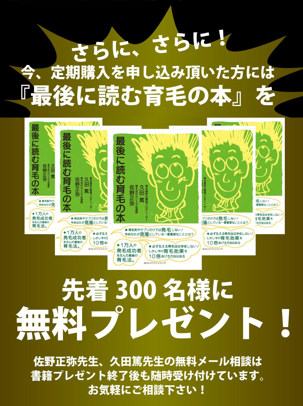 さらに、さらに!今、定期購入を申込いただいた方には『最後に読む育毛の本』を先着300名様に無料プレゼント!